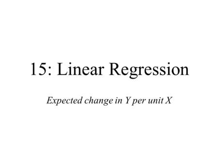 15: Linear Regression Expected change in Y per unit X.