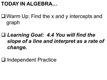 TODAY IN ALGEBRA…  Warm Up: Find the x and y intercepts and graph  Learning Goal: 4.4 You will find the slope of a line and interpret as a rate of change.