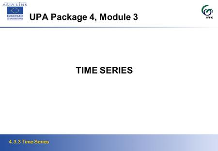 4.3.3 Time Series UPA Package 4, Module 3 TIME SERIES.