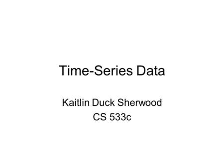 Time-Series Data Kaitlin Duck Sherwood CS 533c. Why do you care? Time-series data is all over the place.