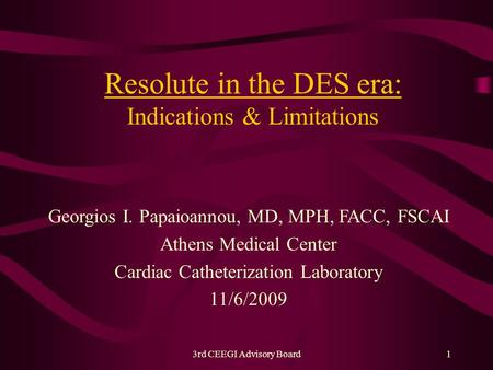 3rd CEEGI Advisory Board1 Resolute in the DES era: Indications & Limitations Georgios I. Papaioannou, MD, MPH, FACC, FSCAI Athens Medical Center Cardiac.