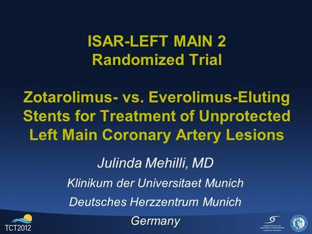 ISAR-LEFT MAIN 2 Randomized Trial Zotarolimus- vs. Everolimus-Eluting Stents for Treatment of Unprotected Left Main Coronary Artery Lesions Julinda Mehilli,