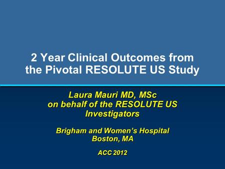 2 Year Clinical Outcomes from the Pivotal RESOLUTE US Study Laura Mauri MD, MSc on behalf of the RESOLUTE US Investigators Brigham and Women's Hospital.