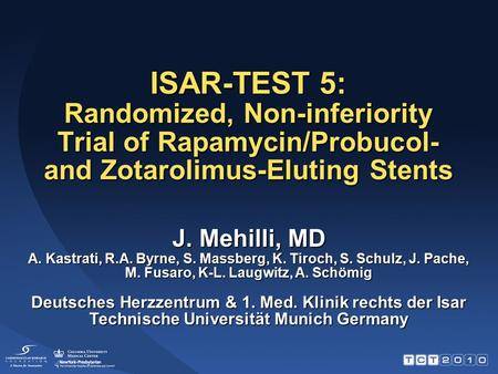 ISAR-TEST 5: Randomized, Non-inferiority Trial of Rapamycin/Probucol- and Zotarolimus-Eluting Stents J. Mehilli, MD A. Kastrati, R.A. Byrne, S. Massberg,