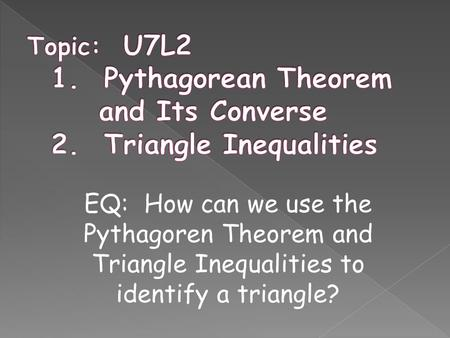 EQ: How can we use the Pythagoren Theorem and Triangle Inequalities to identify a triangle?