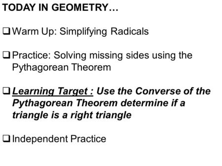 TODAY IN GEOMETRY…  Warm Up: Simplifying Radicals  Practice: Solving missing sides using the Pythagorean Theorem  Learning Target : Use the Converse.