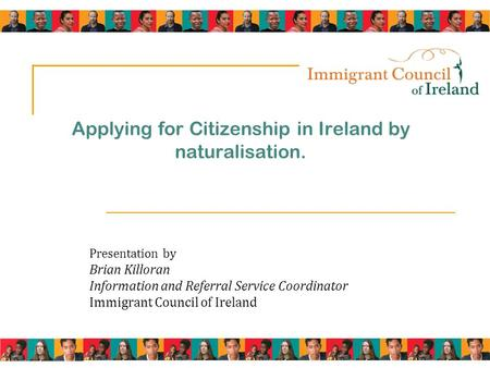 Applying for Citizenship in Ireland by naturalisation. Presentation by Brian Killoran Information and Referral Service Coordinator Immigrant Council of.