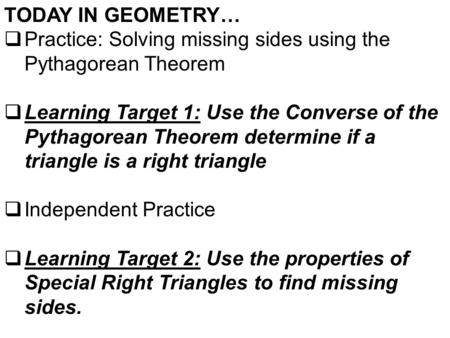 TODAY IN GEOMETRY…  Practice: Solving missing sides using the Pythagorean Theorem  Learning Target 1: Use the Converse of the Pythagorean Theorem determine.