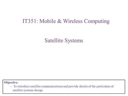 Satellite Systems IT351: Mobile & Wireless Computing Objective: – To introduce satellite communications and provide details of the particulars of satellite.