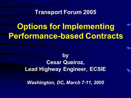 Transport Forum 2005 by Cesar Queiroz, Lead Highway Engineer, ECSIE Washington, DC, March 7-11, 2005 Options for Implementing Performance-based Contracts.
