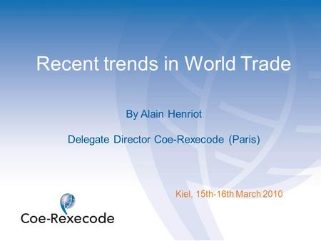 Recent trends in World Trade By Alain Henriot Delegate Director Coe-Rexecode (Paris) Kiel, 15th-16th March 2010.