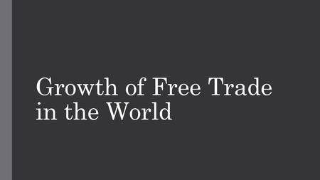 Growth of Free Trade in the World. Free Trade and Economic Globalization The increase in free trade is directly responsible for the spread of economic.