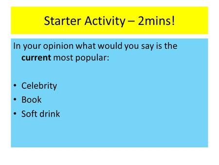 Starter Activity – 2mins! In your opinion what would you say is the current most popular: Celebrity Book Soft drink.