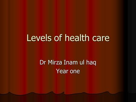 Levels of health care Dr Mirza Inam ul haq Year one.