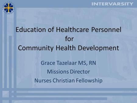 Education of Healthcare Personnel for Community Health Development Grace Tazelaar MS, RN Missions Director Nurses Christian Fellowship.
