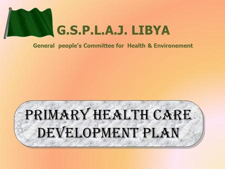 G.S.P.L.A.J. LIBYA General people's Committee for Health & Environement Primary Health care development plan.