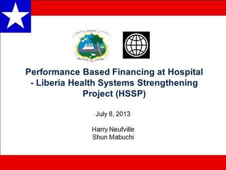 Performance Based Financing at Hospital - Liberia Health Systems Strengthening Project (HSSP) July 8, 2013 Harry Neufville Shun Mabuchi.