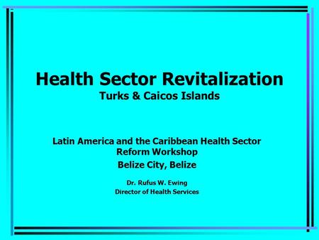 Health Sector Revitalization Turks & Caicos Islands Latin America and the Caribbean Health Sector Reform Workshop Belize City, Belize Dr. Rufus W. Ewing.