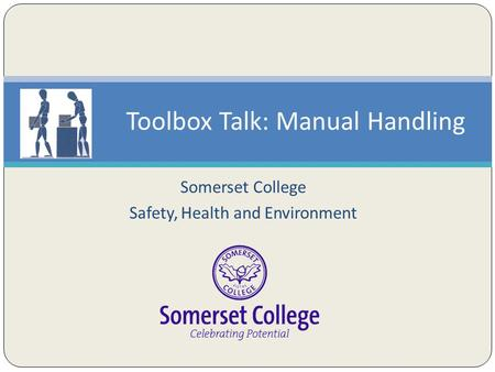 Somerset College Safety, Health and Environment Toolbox Talk: Manual Handling.