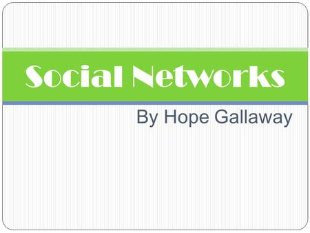 "By Hope Gallaway Social Networks. What is a Social Network? A social network is a social structure made up of individuals called ""nodes"", which are tied."