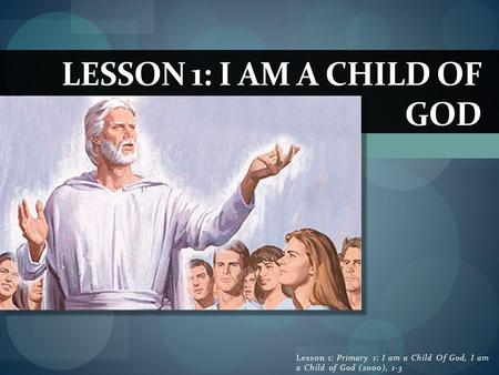 LESSON 1: I AM A CHILD OF GOD Lesson 1: Primary 1: I am a Child Of God, I am a Child of God (2000), 1-3.