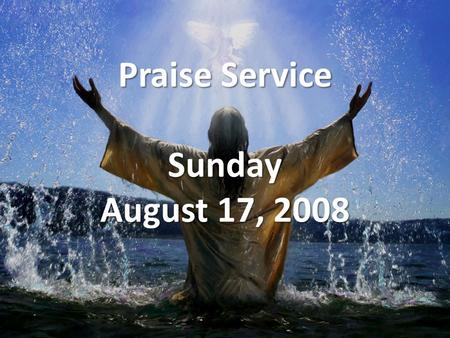 Praise Service Sunday August 17, 2008. Order of Service Music to Prepare Our Hearts Music to Prepare Our Hearts – Stir Up A Hunger Welcome (Opening Prayer)