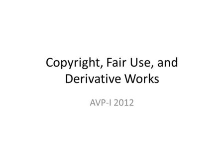 Copyright, Fair Use, and Derivative Works AVP-I 2012.