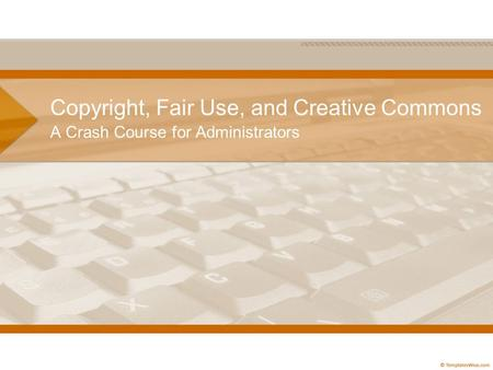 Copyright, Fair Use, and Creative Commons A Crash Course for Administrators.