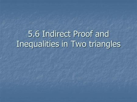 5.6 Indirect Proof and Inequalities in Two triangles.