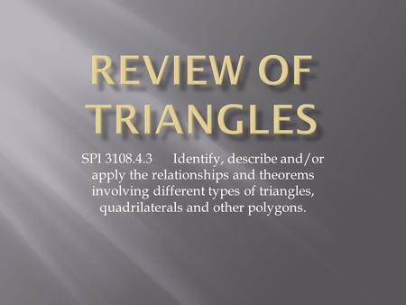 SPI 3108.4.3 Identify, describe and/or apply the relationships and theorems involving different types of triangles, quadrilaterals and other polygons.