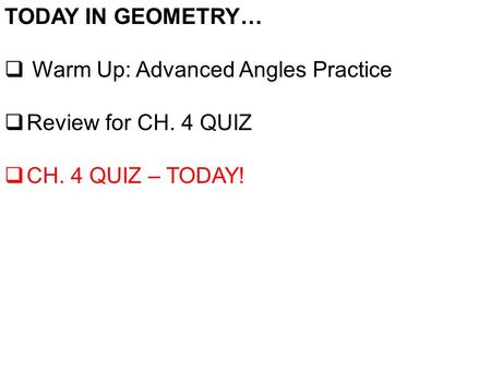 TODAY IN GEOMETRY…  Warm Up: Advanced Angles Practice  Review for CH. 4 QUIZ  CH. 4 QUIZ – TODAY!