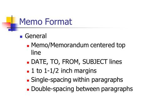 Memo Format General Memo/Memorandum centered top line DATE, TO, FROM, SUBJECT lines 1 to 1-1/2 inch margins Single-spacing within paragraphs Double-spacing.