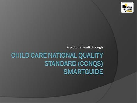 A pictorial walkthrough. www.worksmartsystems.com.au After installing the Child Care National Quality Standard (CCNQS) SmartGuide you will see the desktop.