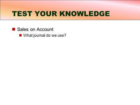 Sales on Account What journal do we use? TEST YOUR KNOWLEDGE.