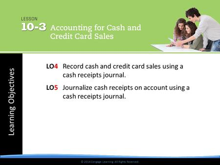 © 2014 Cengage Learning. All Rights Reserved. Learning Objectives © 2014 Cengage Learning. All Rights Reserved. LO4Record cash and credit card sales using.