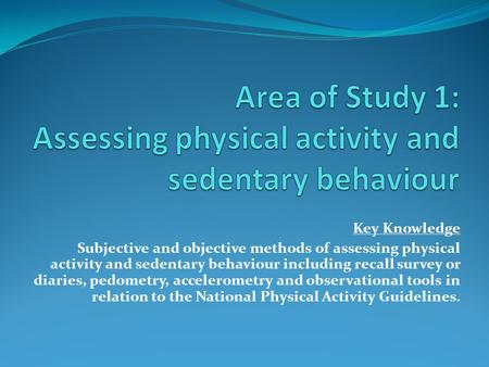 Key Knowledge Subjective and objective methods of assessing physical activity and sedentary behaviour including recall survey or diaries, pedometry, accelerometry.