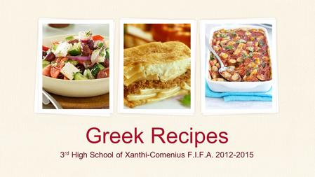 3 rd High School of Xanthi-Comenius F.I.F.A. 2012-2015 Greek Recipes.