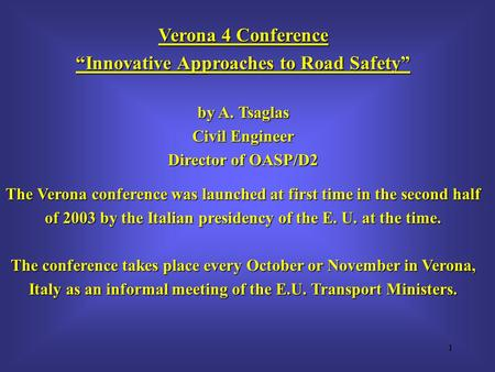 "1 Verona 4 Conference ""Innovative Approaches to Road Safety"" by A. Tsaglas Civil Engineer Director of OASP/D2 The Verona conference was launched at first."