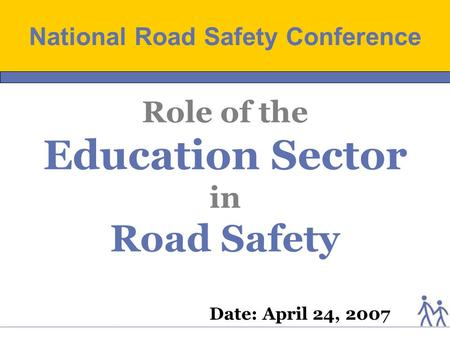 Date: April 24, 2007 Role of the Education Sector in Road Safety National Road Safety Conference.