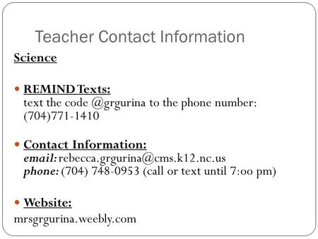 Teacher Contact Information Science REMIND Texts: text the code @grgurina to the phone number: (704)771-1410 Contact Information: email: rebecca.grgurina@cms.k12.nc.us.