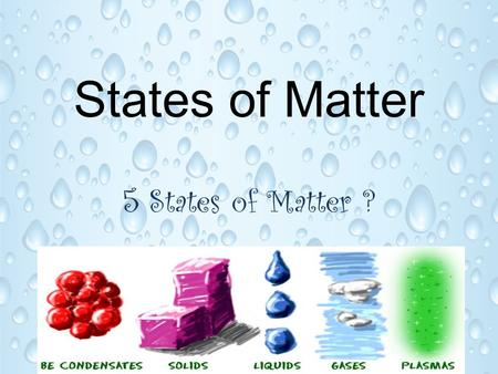 States of Matter 5 States of Matter ?. States or Phases There are five main states of matter. Solids, liquids, gases, plasmas, and Bose-Einstein condensates.