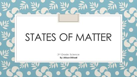 States of Matter 3rd Grade Science By: Allison Stillwell.