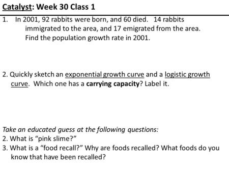 Catalyst: Week 30 Class 1 1.In 2001, 92 rabbits were born, and 60 died. 14 rabbits immigrated to the area, and 17 emigrated from the area. Find the population.
