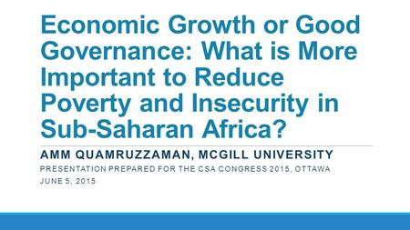 Economic Growth or Good Governance: What is More Important to Reduce Poverty and Insecurity in Sub-Saharan Africa? AMM QUAMRUZZAMAN, MCGILL UNIVERSITY.