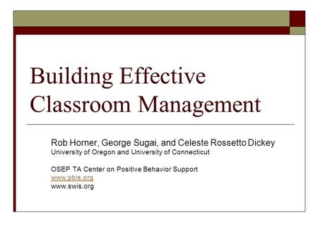 Building Effective Classroom Management Rob Horner, George Sugai, and Celeste Rossetto Dickey University of Oregon and University of Connecticut OSEP TA.