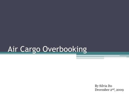 Air Cargo Overbooking By Silvia Ito December 2 nd, 2009.