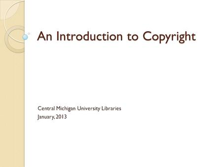An Introduction to Copyright Central Michigan University Libraries January, 2013.