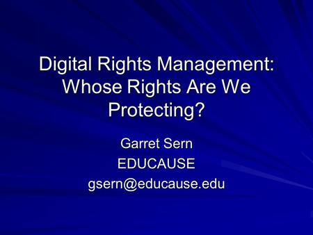 Digital Rights Management: Whose Rights Are We Protecting? Garret Sern