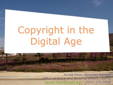 Copyright in the Digital Age Jennie Ness, Attorney-Advisor Office of Policy and External Affairs, USPTO - (571)