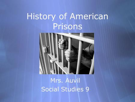 History of American Prisons Mrs. Auvil Social Studies 9 Mrs. Auvil Social Studies 9.